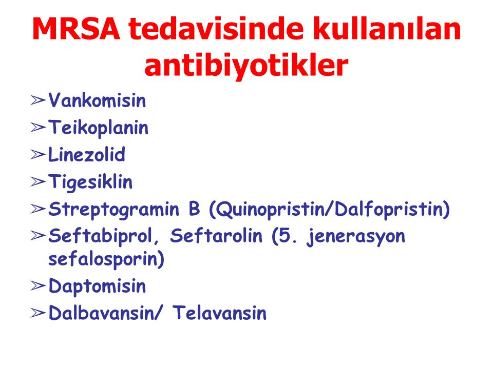 MRSA tedavisinde kullanılan antibiyotikler ➢ Vankomisin ➢ Teikoplanin ➢ Linezolid ➢ Tigesiklin ➢ Streptogramin B (Quinopristin/Dalfopristin) ➢ Seftabi