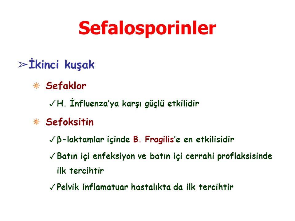 Sefalosporinler ➢ İkinci kuşak ✵ Sefaklor ✓ H. İnfluenza'ya karşı güçlü etkilidir ✵ Sefoksitin ✓ β-laktamlar içinde B. Fragilis'e en etkilisidir ✓ Bat