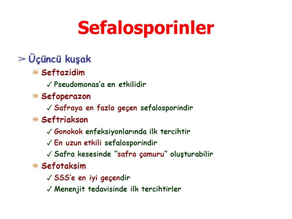 Sefalosporinler ➢ Üçüncü kuşak ✵ Seftazidim ✓ Pseudomonas'a en etkilidir ✵ Sefoperazon ✓ Safraya en fazla geçen sefalosporindir ✵ Seftriakson ✓ Gonokok enfeksiyonlarında ilk tercihtir ✓ En uzun etkili sefalosporindir ✓ Safra kesesinde safra çamuru oluşturabilir ✵ Sefotaksim ✓ SSS'e en iyi geçendir ✓ Menenjit tedavisinde ilk tercihtirler