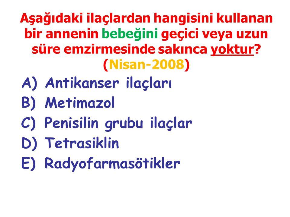 A)Antikanser ilaçları B)Metimazol C)Penisilin grubu ilaçlar D)Tetrasiklin E)Radyofarmasötikler Aşağıdaki ilaçlardan hangisini kullanan bir annenin beb