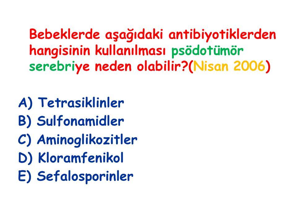 Bebeklerde aşağıdaki antibiyotiklerden hangisinin kullanılması psödotümör serebriye neden olabilir?(Nisan 2006) A) Tetrasiklinler B) Sulfonamidler C) Aminoglikozitler D) Kloramfenikol E) Sefalosporinler
