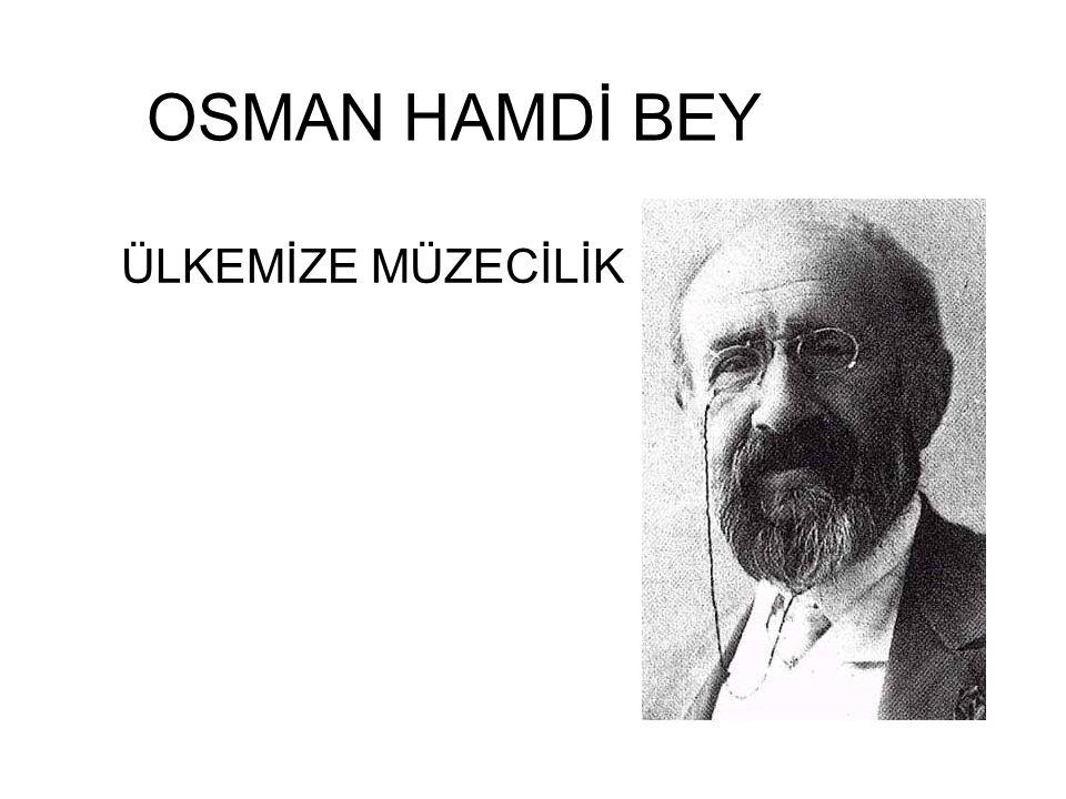 OSMAN HAMDİ BEY ÜLKEMİZE MÜZECİLİK