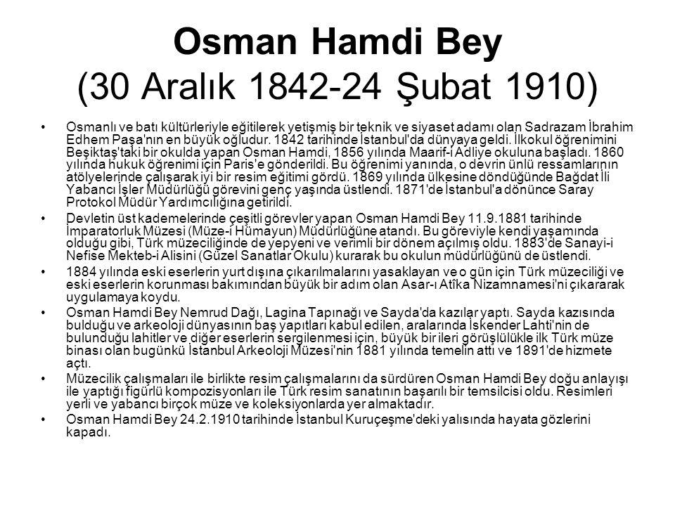 Osman Hamdi Bey (30 Aralık 1842-24 Şubat 1910) Osmanlı ve batı kültürleriyle eğitilerek yetişmiş bir teknik ve siyaset adamı olan Sadrazam İbrahim Edh