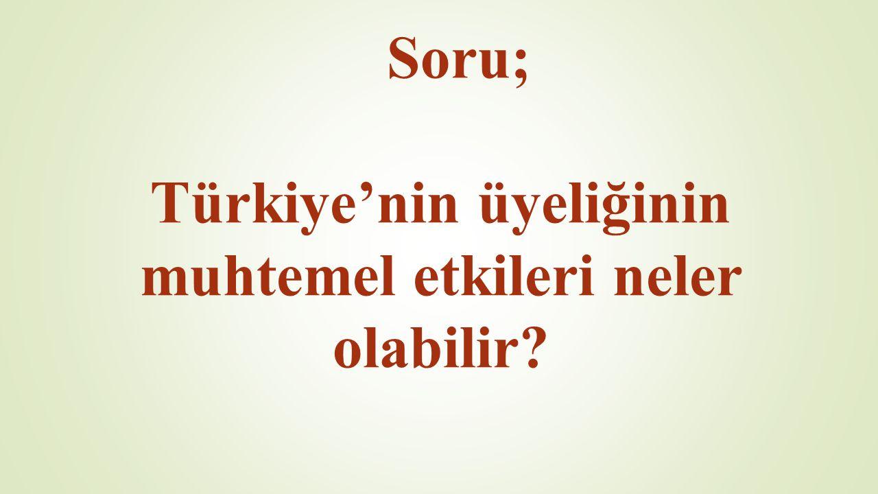Soru; Türkiye'nin üyeliğinin muhtemel etkileri neler olabilir