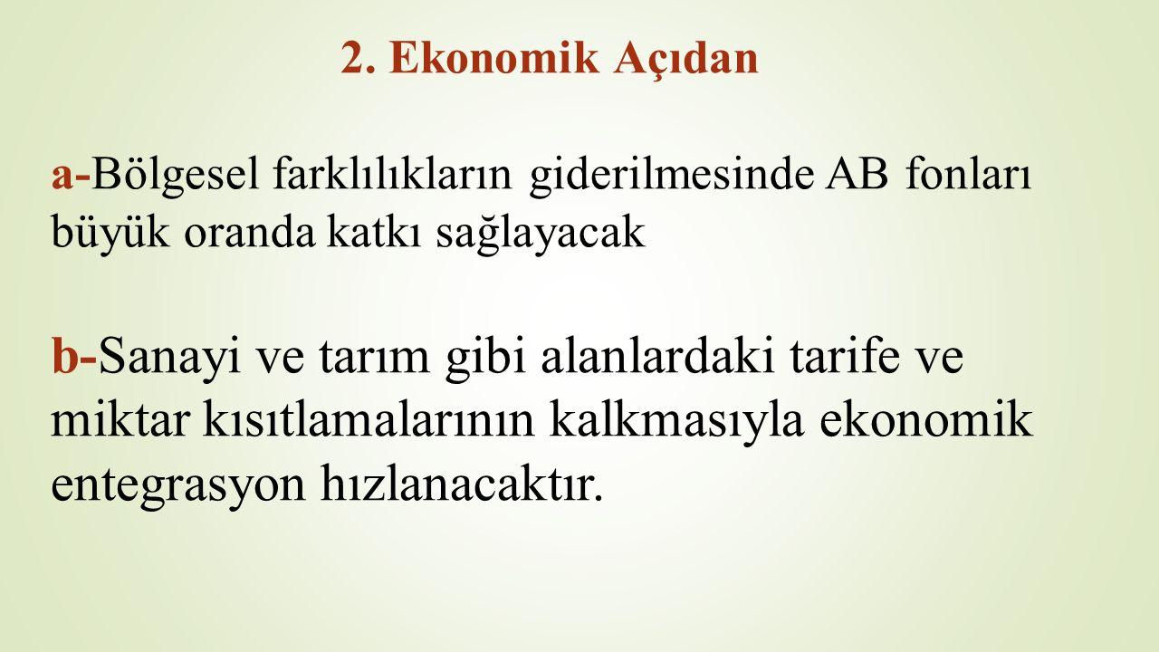 2. Ekonomik Açıdan a-Bölgesel farklılıkların giderilmesinde AB fonları büyük oranda katkı sağlayacak b-Sanayi ve tarım gibi alanlardaki tarife ve mikt