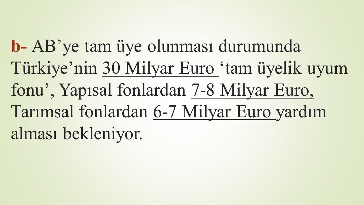 b- AB'ye tam üye olunması durumunda Türkiye'nin 30 Milyar Euro 'tam üyelik uyum fonu', Yapısal fonlardan 7-8 Milyar Euro, Tarımsal fonlardan 6-7 Milyar Euro yardım alması bekleniyor.