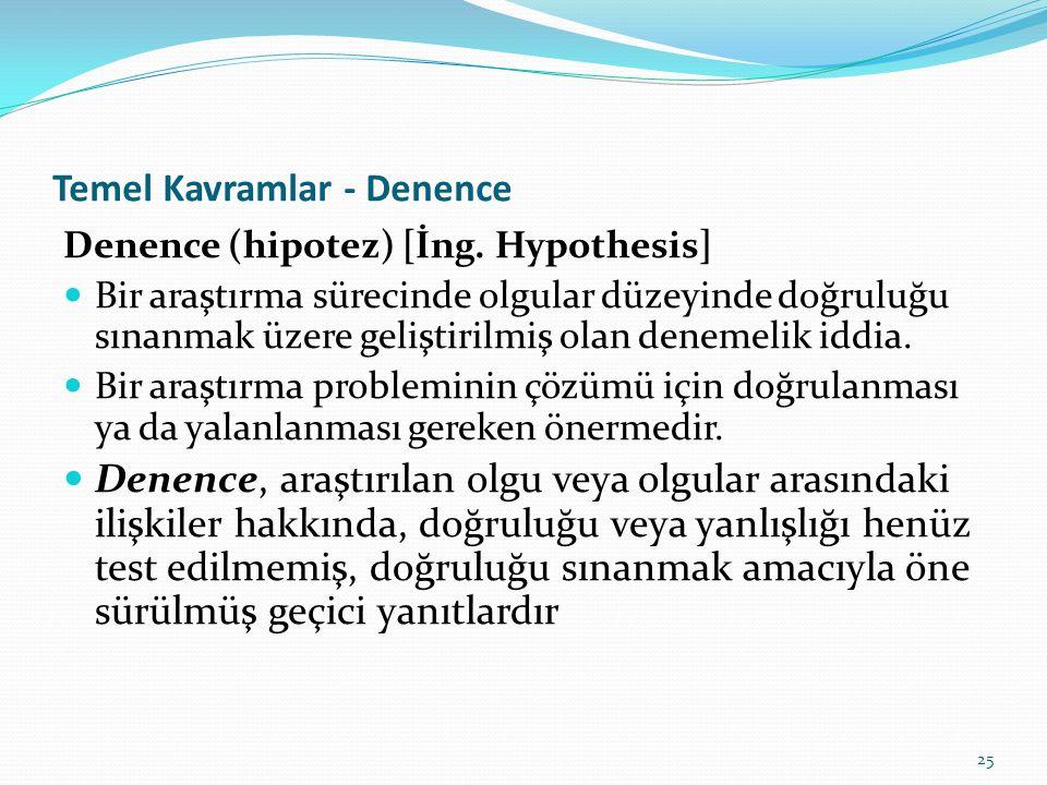 25 Temel Kavramlar - Denence Denence (hipotez) [İng. Hypothesis] Bir araştırma sürecinde olgular düzeyinde doğruluğu sınanmak üzere geliştirilmiş olan