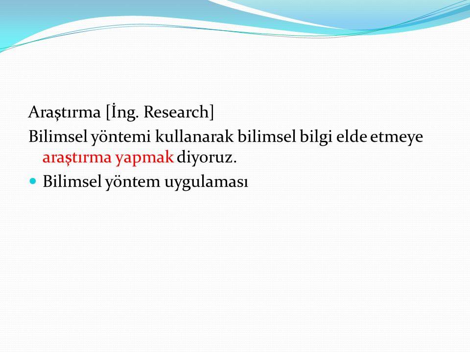 Araştırma [İng. Research] Bilimsel yöntemi kullanarak bilimsel bilgi elde etmeye araştırma yapmak diyoruz. Bilimsel yöntem uygulaması