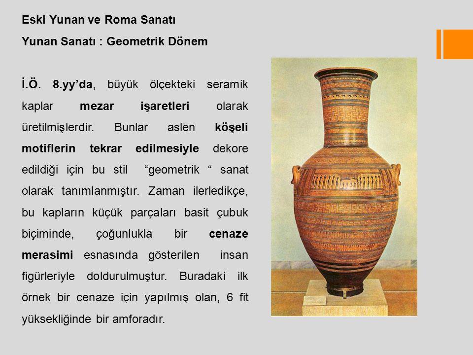 Eski Yunan ve Roma Sanatı Yunan Sanatı : Geometrik Dönem İ.Ö.