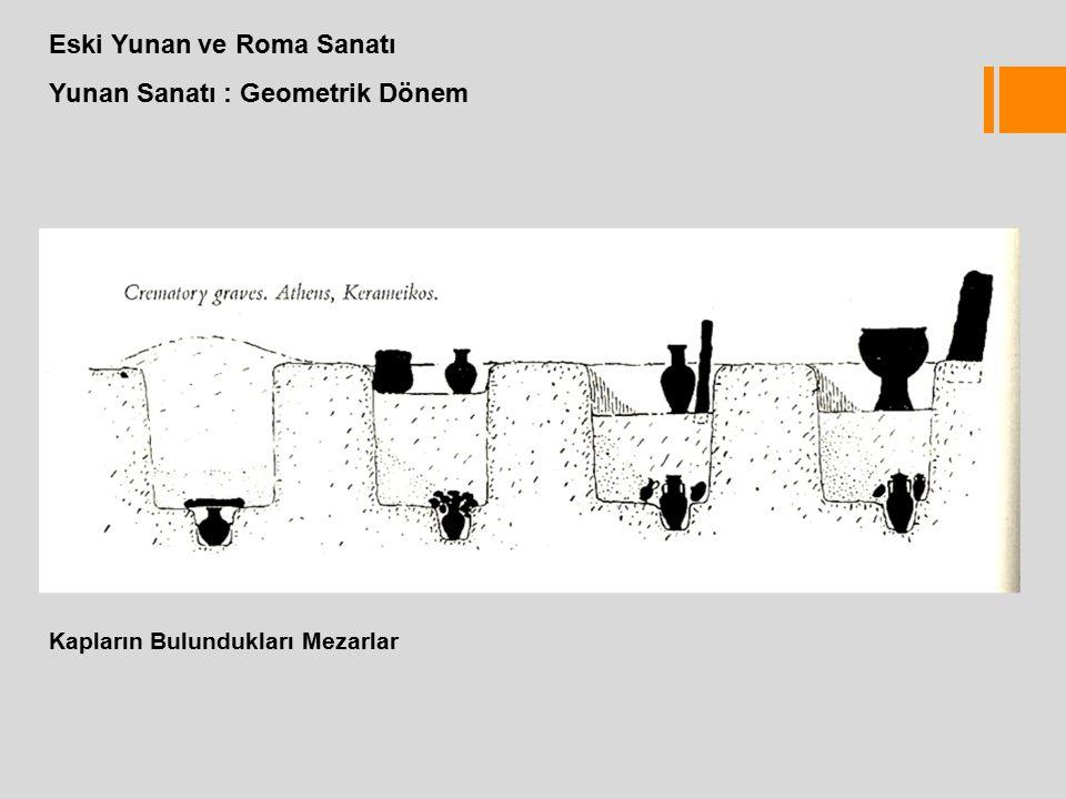 Eski Yunan ve Roma Sanatı Yunan Sanatı : Geometrik Dönem Kapların Bulundukları Mezarlar