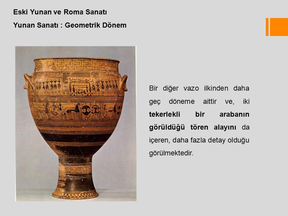 Eski Yunan ve Roma Sanatı Yunan Sanatı : Geometrik Dönem Bir diğer vazo ilkinden daha geç döneme aittir ve, iki tekerlekli bir arabanın görüldüğü tören alayını da içeren, daha fazla detay olduğu görülmektedir.