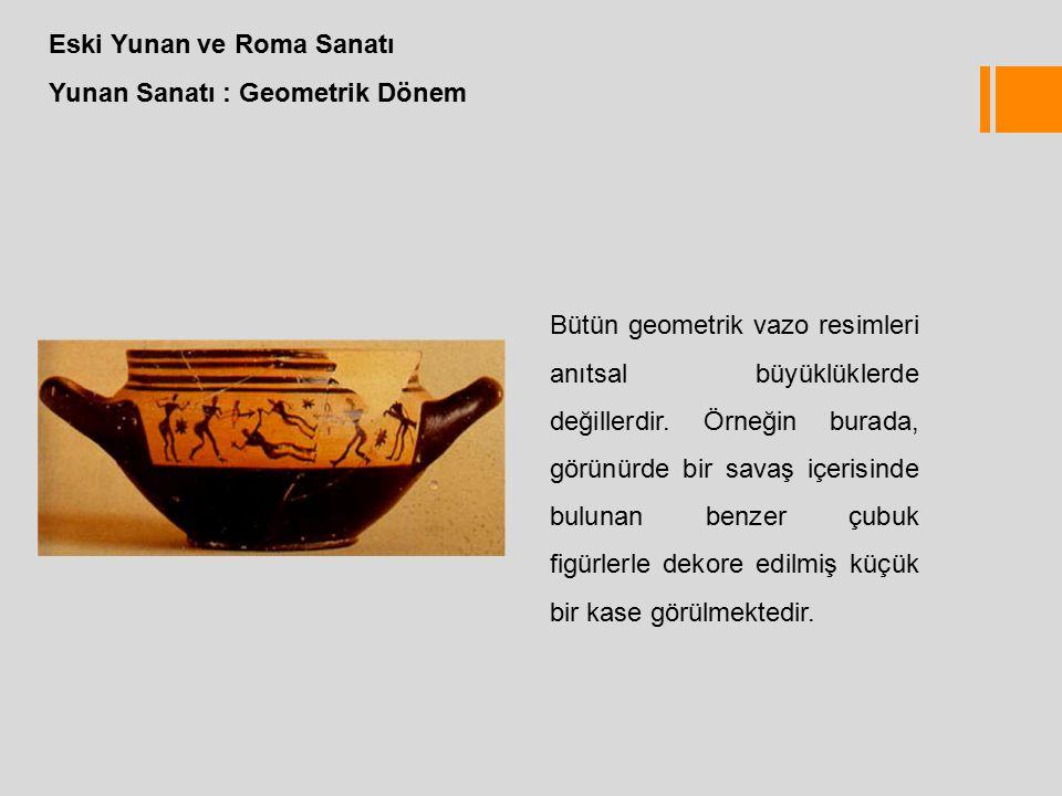Eski Yunan ve Roma Sanatı Yunan Sanatı : Geometrik Dönem Bütün geometrik vazo resimleri anıtsal büyüklüklerde değillerdir.