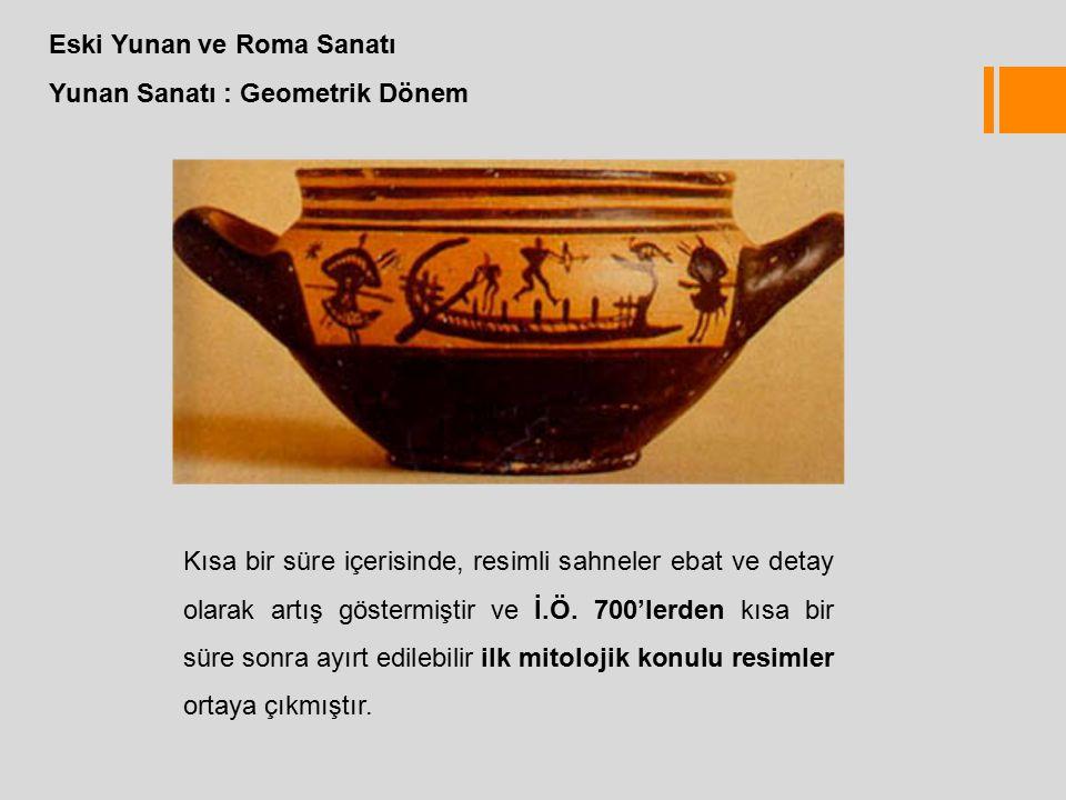 Eski Yunan ve Roma Sanatı Yunan Sanatı : Geometrik Dönem Kısa bir süre içerisinde, resimli sahneler ebat ve detay olarak artış göstermiştir ve İ.Ö.