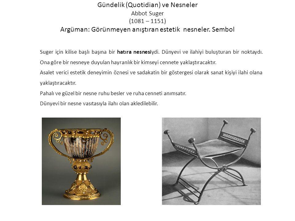 Gündelik (Quotidian) ve Nesneler Abbot Suger (1081 – 1151) Argüman: Görünmeyen anıştıran estetik nesneler.