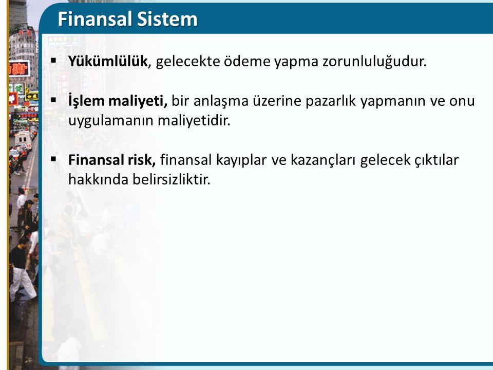 Finansal Sistem  Yükümlülük, gelecekte ödeme yapma zorunluluğudur.  İşlem maliyeti, bir anlaşma üzerine pazarlık yapmanın ve onu uygulamanın maliyet