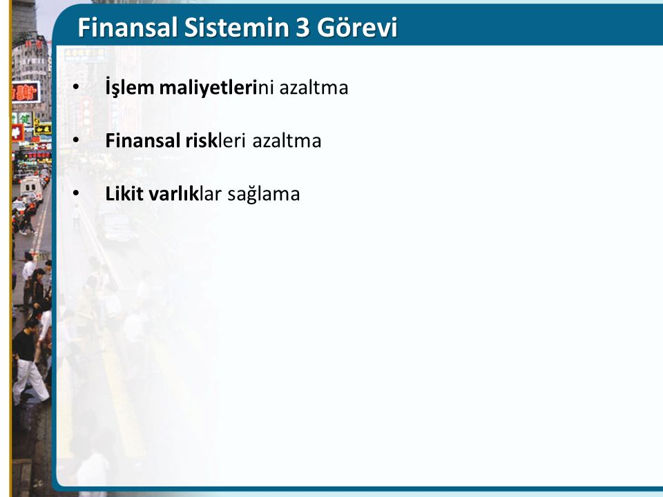 Finansal Sistemin 3 Görevi İşlem maliyetlerini azaltma Finansal riskleri azaltma Likit varlıklar sağlama