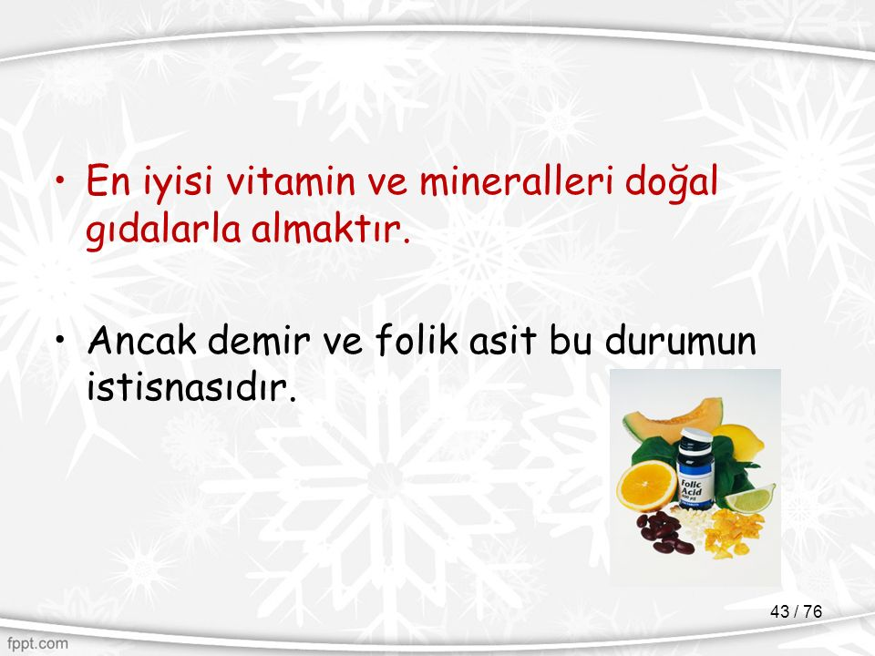 En iyisi vitamin ve mineralleri doğal gıdalarla almaktır. Ancak demir ve folik asit bu durumun istisnasıdır. 43 / 76