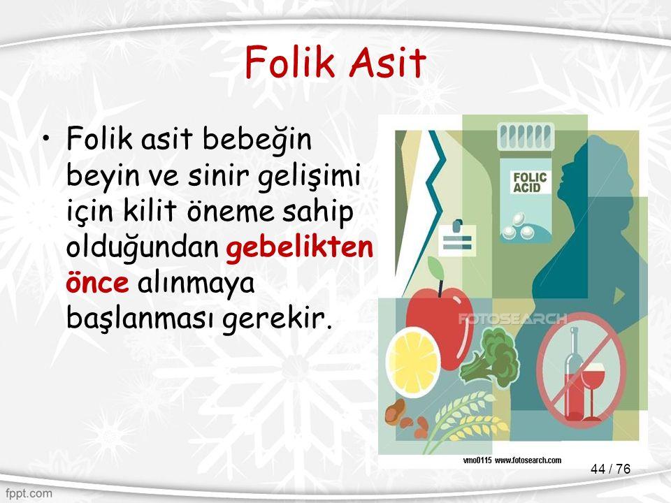 Folik Asit Folik asit bebeğin beyin ve sinir gelişimi için kilit öneme sahip olduğundan gebelikten önce alınmaya başlanması gerekir. 44 / 76
