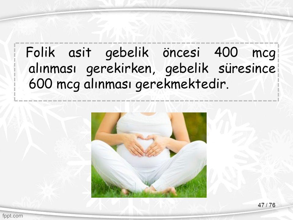 Folik asit gebelik öncesi 400 mcg alınması gerekirken, gebelik süresince 600 mcg alınması gerekmektedir. 47 / 76