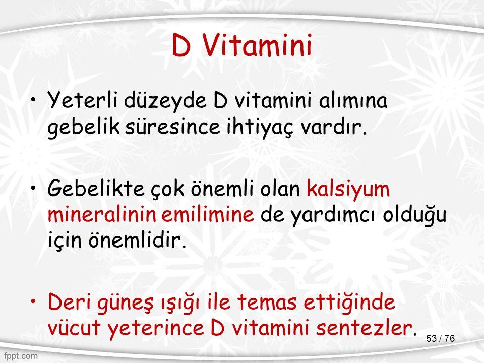 D Vitamini Yeterli düzeyde D vitamini alımına gebelik süresince ihtiyaç vardır. Gebelikte çok önemli olan kalsiyum mineralinin emilimine de yardımcı o
