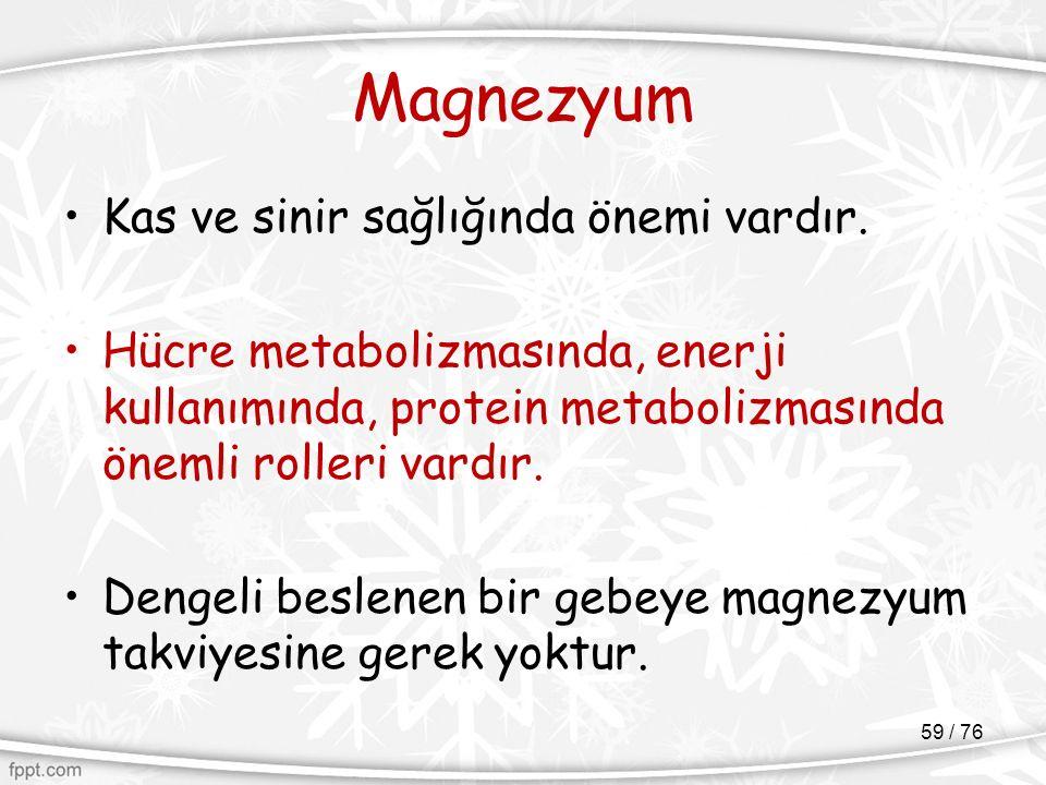 Magnezyum Kas ve sinir sağlığında önemi vardır. Hücre metabolizmasında, enerji kullanımında, protein metabolizmasında önemli rolleri vardır. Dengeli b
