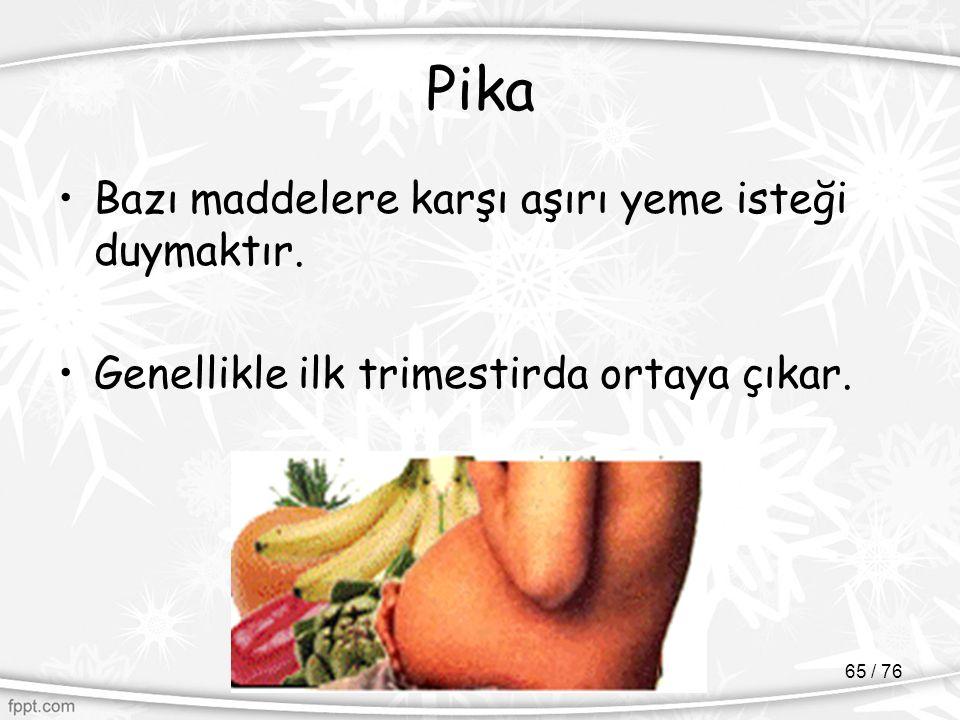 Pika Bazı maddelere karşı aşırı yeme isteği duymaktır. Genellikle ilk trimestirda ortaya çıkar. 65 / 76