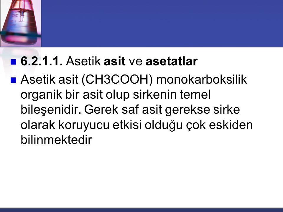 6.2.1.1. Asetik asit ve asetatlar Asetik asit (CH3COOH) monokarboksilik organik bir asit olup sirkenin temel bileşenidir. Gerek saf asit gerekse sirke
