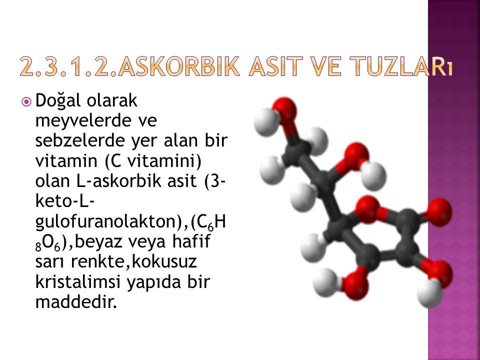  Doğal olarak meyvelerde ve sebzelerde yer alan bir vitamin (C vitamini) olan L-askorbik asit (3- keto-L- gulofuranolakton),(C 6 H 8 O 6 ),beyaz veya