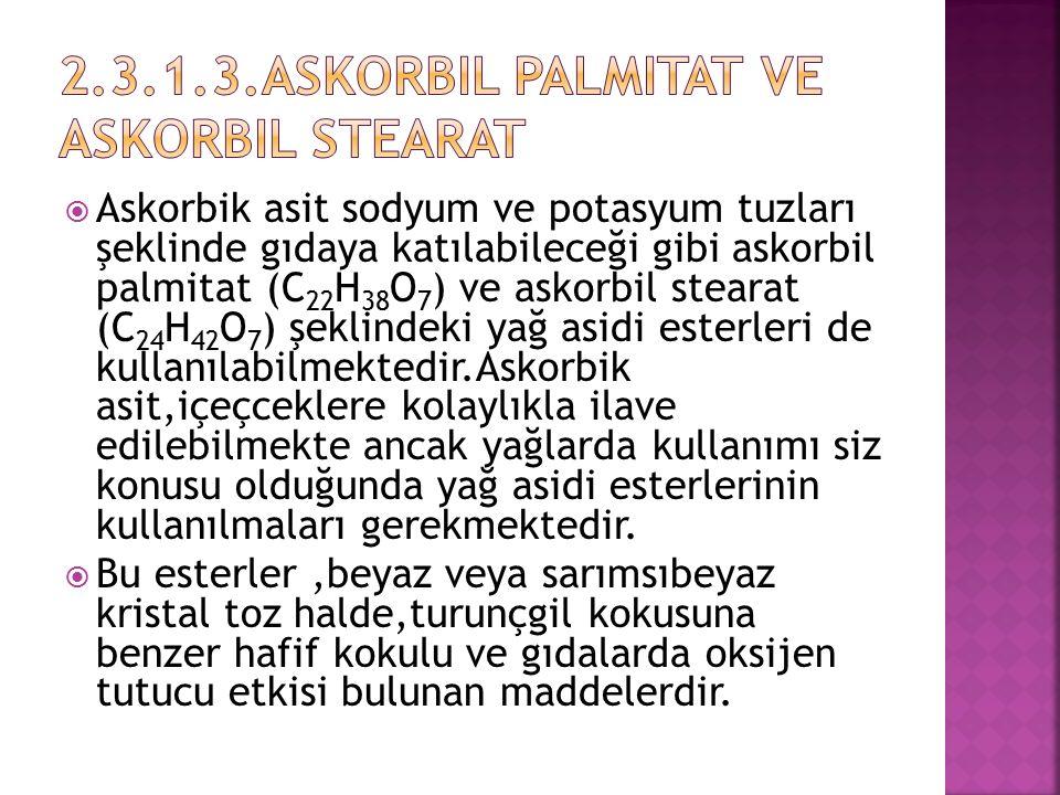  Askorbik asit sodyum ve potasyum tuzları şeklinde gıdaya katılabileceği gibi askorbil palmitat (C 22 H 38 O 7 ) ve askorbil stearat (C 24 H 42 O 7 )