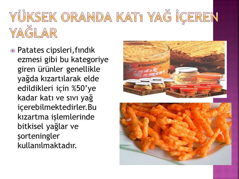  Patates cipsleri,fındık ezmesi gibi bu kategoriye giren ürünler genellikle yağda kızartılarak elde edildikleri için %50'ye kadar katı ve sıvı yağ iç