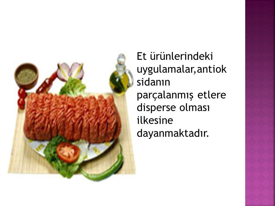  Et ürünlerindeki uygulamalar,antiok sidanın parçalanmış etlere disperse olması ilkesine dayanmaktadır.