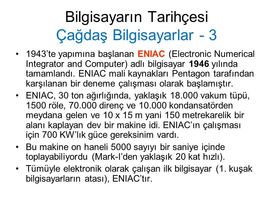 Bilgisayarın Tarihçesi Çağdaş Bilgisayarlar - 3 1943'te yapımına başlanan ENIAC (Electronic Numerical Integrator and Computer) adlı bilgisayar 1946 yılında tamamlandı.