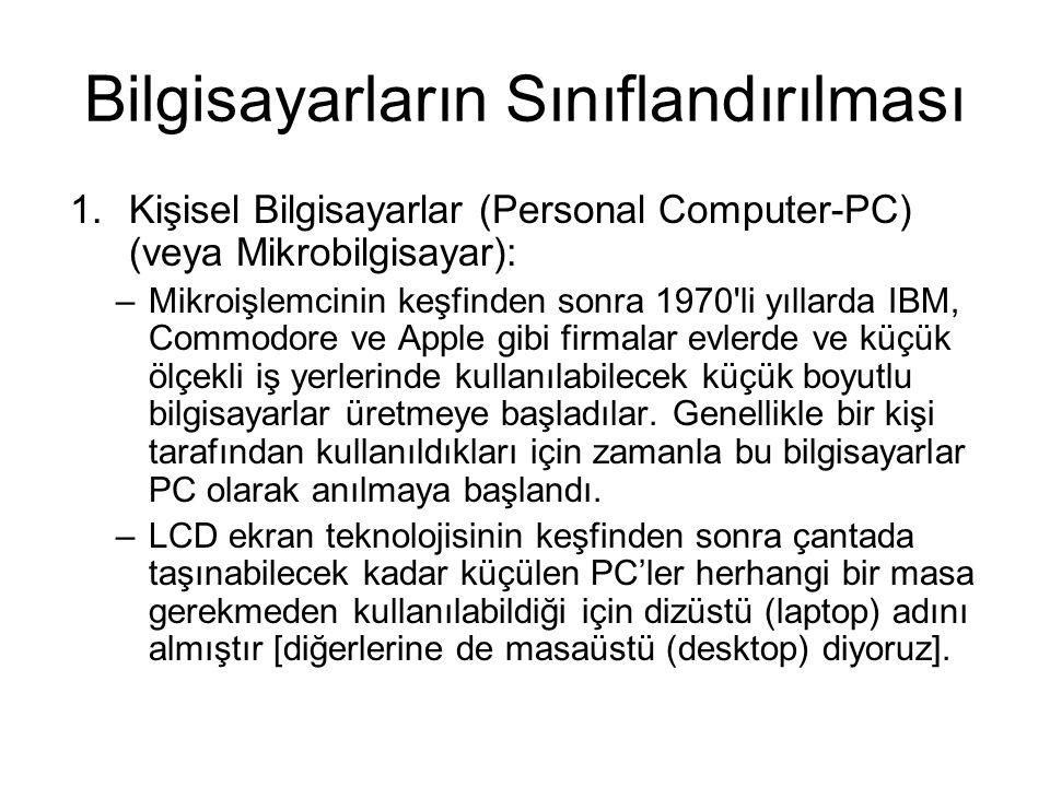 Bilgisayarların Sınıflandırılması 1.Kişisel Bilgisayarlar (Personal Computer-PC) (veya Mikrobilgisayar): –Mikroişlemcinin keşfinden sonra 1970 li yıllarda IBM, Commodore ve Apple gibi firmalar evlerde ve küçük ölçekli iş yerlerinde kullanılabilecek küçük boyutlu bilgisayarlar üretmeye başladılar.