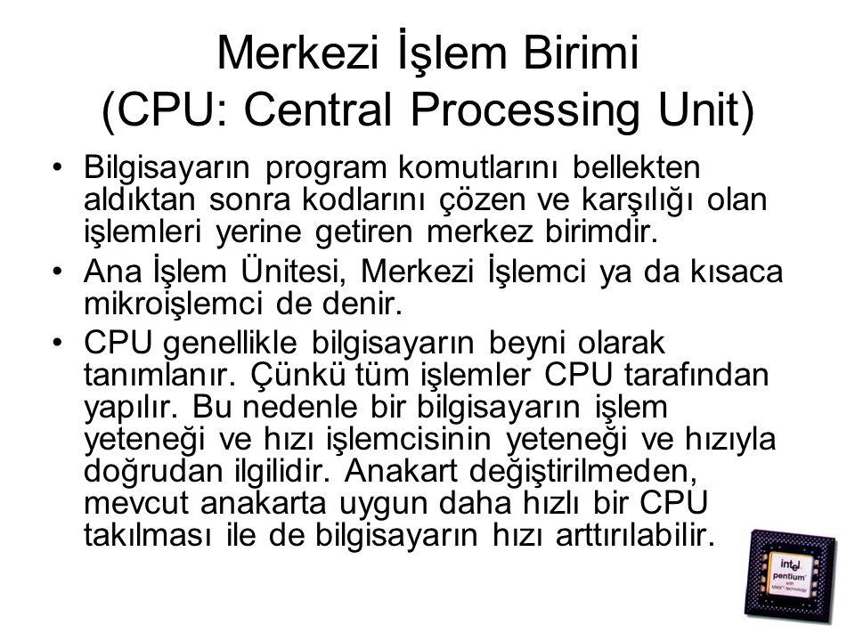 Merkezi İşlem Birimi (CPU: Central Processing Unit) Bilgisayarın program komutlarını bellekten aldıktan sonra kodlarını çözen ve karşılığı olan işlemleri yerine getiren merkez birimdir.