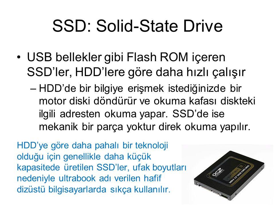 SSD: Solid-State Drive USB bellekler gibi Flash ROM içeren SSD'ler, HDD'lere göre daha hızlı çalışır –HDD'de bir bilgiye erişmek istediğinizde bir motor diski döndürür ve okuma kafası diskteki ilgili adresten okuma yapar.