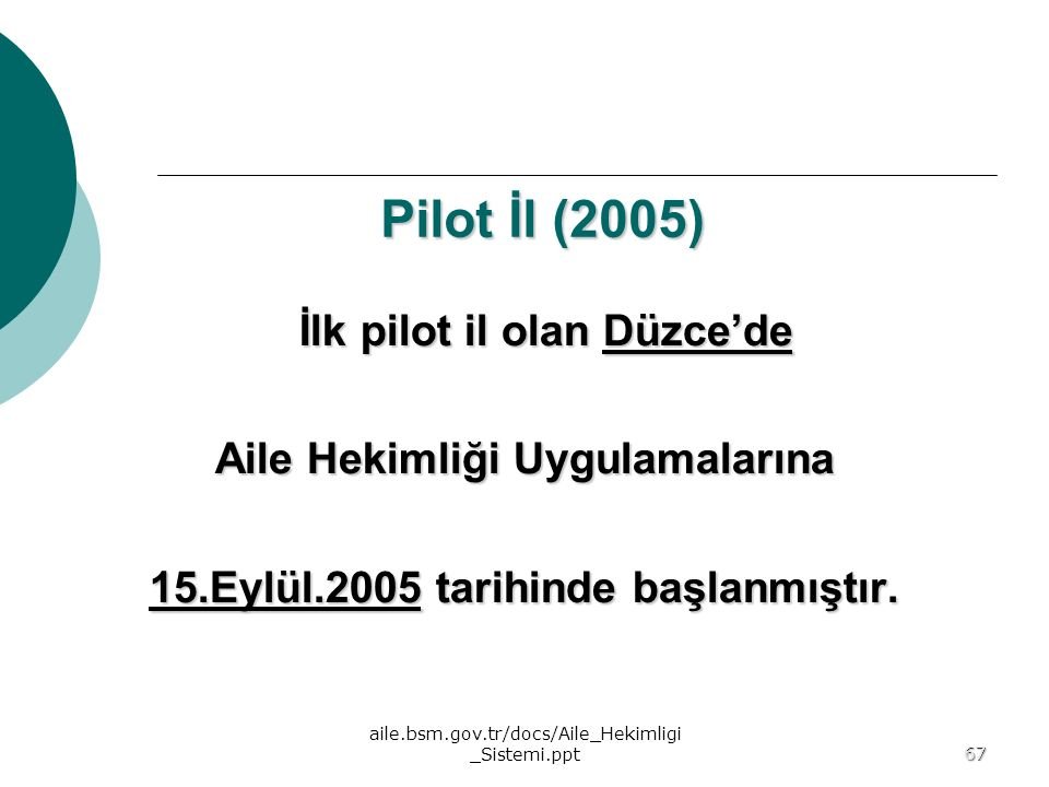 aile.bsm.gov.tr/docs/Aile_Hekimligi _Sistemi.ppt67 67 Pilot İl (2005) İlk pilot il olan Düzce'de Aile Hekimliği Uygulamalarına 15.Eylül.2005 tarihinde
