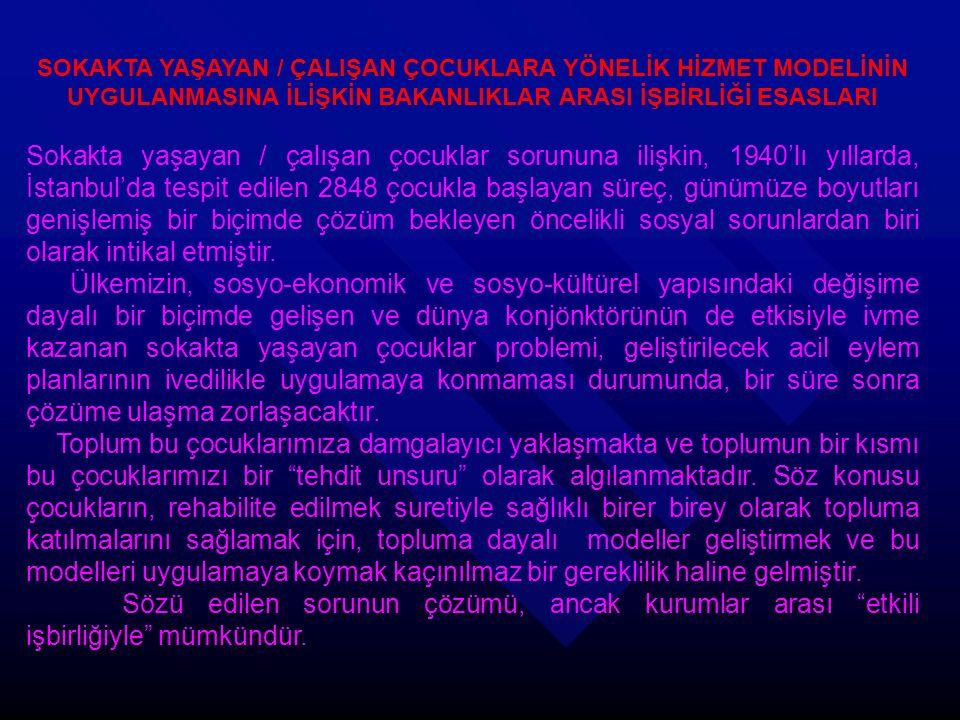SOKAKTA YAŞAYAN / ÇALIŞAN ÇOCUKLARA YÖNELİK HİZMET MODELİNİN UYGULANMASINA İLİŞKİN BAKANLIKLAR ARASI İŞBİRLİĞİ ESASLARI Sokakta yaşayan / çalışan çocuklar sorununa ilişkin, 1940'lı yıllarda, İstanbul'da tespit edilen 2848 çocukla başlayan süreç, günümüze boyutları genişlemiş bir biçimde çözüm bekleyen öncelikli sosyal sorunlardan biri olarak intikal etmiştir.
