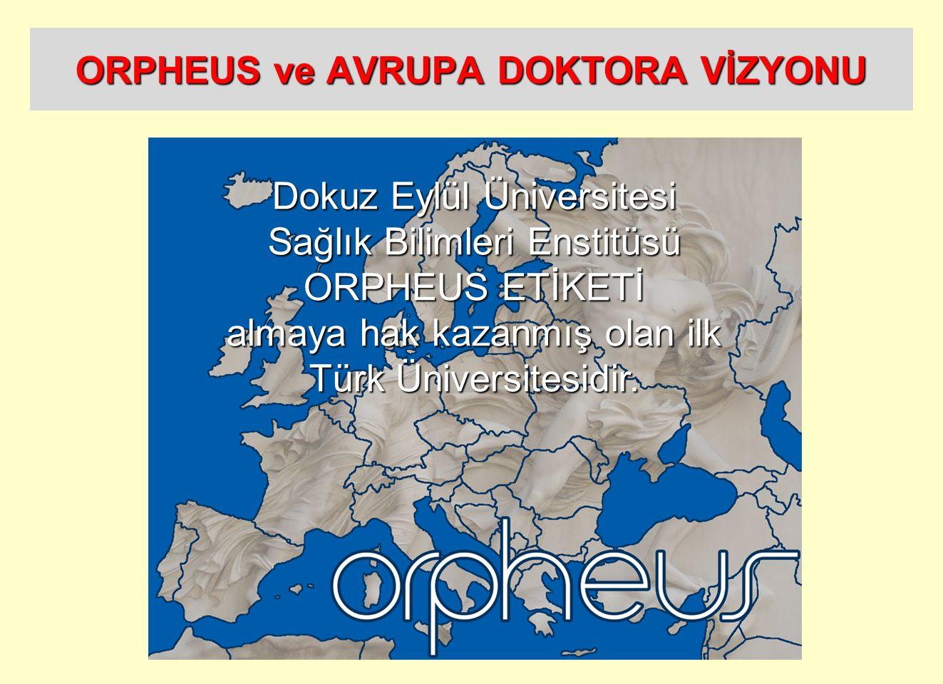 ORPHEUS ve AVRUPA DOKTORA VİZYONU Dokuz Eylül Üniversitesi Sağlık Bilimleri Enstitüsü ORPHEUS ETİKETİ almaya hak kazanmış olan ilk Türk Üniversitesidi