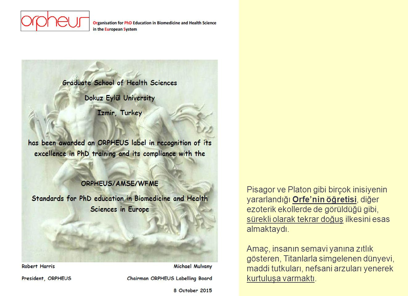 ORPHEUS Etiket Süreci Orpheus Etiketine Başvurunun Yapılması (11.04.2014) Orpheus Etiketine Başvurunun Yapılması (11.04.2014) Ön Değerlendirme Süreci Ön Değerlendirme Süreci Ön Değerlendirme Sonuçlarına Göre Uygulama Ön Değerlendirme Sonuçlarına Göre Uygulama Esaslarımızın revizyonu Esaslarımızın revizyonu Üniversite Senatosunun Kararı (01.07.2014) Üniversite Senatosunun Kararı (01.07.2014) Orpheus Etiket Komisyonunun Değerlendirme Ziyareti Orpheus Etiket Komisyonunun Değerlendirme Ziyareti (4-5-6.07.2014) (4-5-6.07.2014) Orpheus Etiketine Uygun Uygulamaların Başlatılması ve Orpheus Etiketine Uygun Uygulamaların Başlatılması ve Örneklerle Kanıtlanması Örneklerle Kanıtlanması Orpheus Etiketinin Alınması (02.10.2015) Orpheus Etiketinin Alınması (02.10.2015)