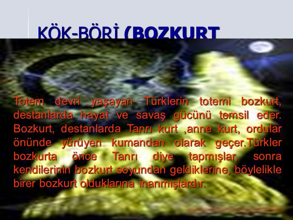 KÖK-BÖRİ (BOZKURT Totem devri yaşayan Türklerin totemi bozkurt, destanlarda hayat ve savaş gücünü temsil eder. Bozkurt, destanlarda Tanrı kurt,anne ku