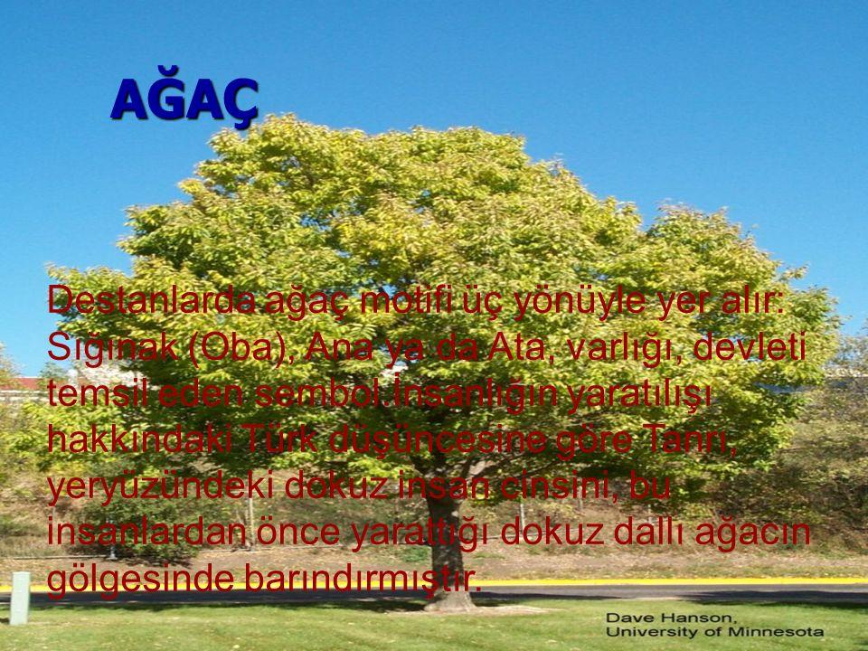 AĞAÇ Destanlarda ağaç motifi üç yönüyle yer alır: Sığınak (Oba), Ana ya da Ata, varlığı, devleti temsil eden sembol.İnsanlığın yaratılışı hakkındaki T