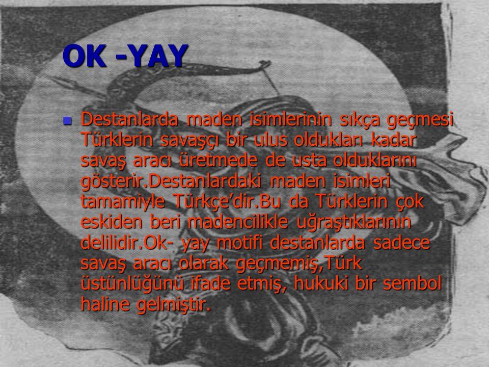 OK -YAY Destanlarda maden isimlerinin sıkça geçmesi Türklerin savaşçı bir ulus oldukları kadar savaş aracı üretmede de usta olduklarını gösterir.Desta