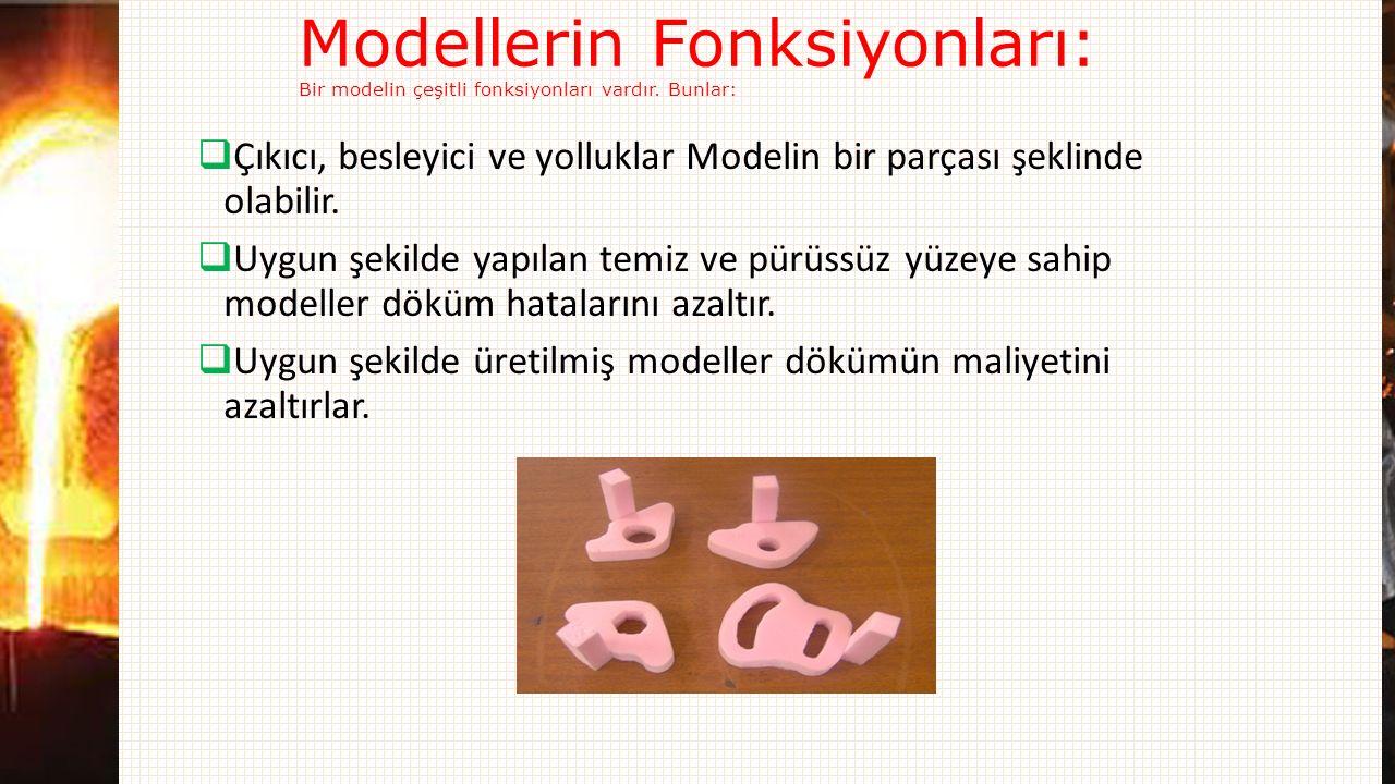 Modellerin Fonksiyonları: Bir modelin çeşitli fonksiyonları vardır. Bunlar:  Çıkıcı, besleyici ve yolluklar Modelin bir parçası şeklinde olabilir. 