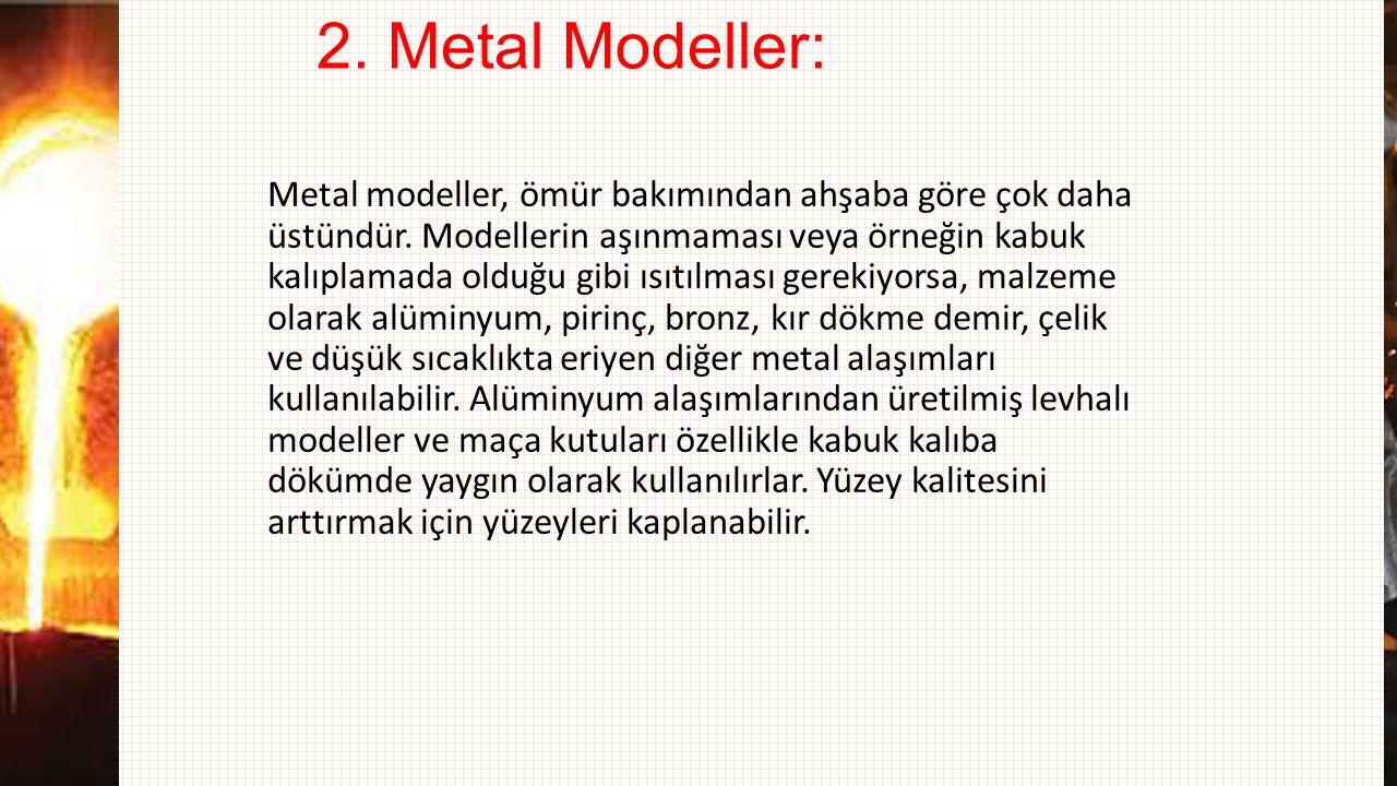 2. Metal Modeller: Metal modeller, ömür bakımından ahşaba göre çok daha üstündür. Modellerin aşınmaması veya örneğin kabuk kalıplamada olduğu gibi ısı