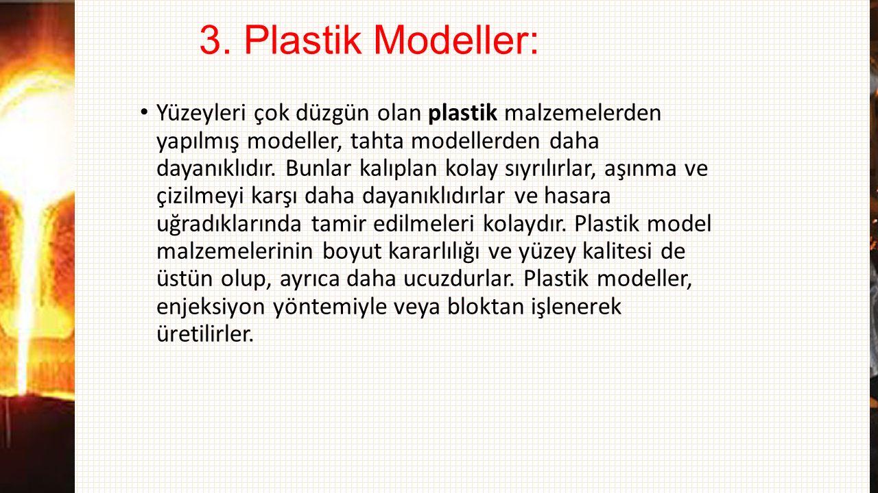3. Plastik Modeller: Yüzeyleri çok düzgün olan plastik malzemelerden yapılmış modeller, tahta modellerden daha dayanıklıdır. Bunlar kalıplan kolay sıy