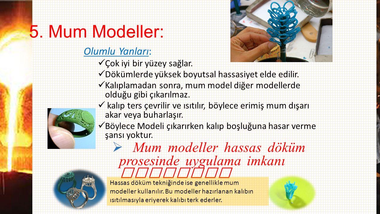 5. Mum Modeller: Olumlu Yanları: Çok iyi bir yüzey sağlar. Dökümlerde yüksek boyutsal hassasiyet elde edilir. Kalıplamadan sonra, mum model diğer mode