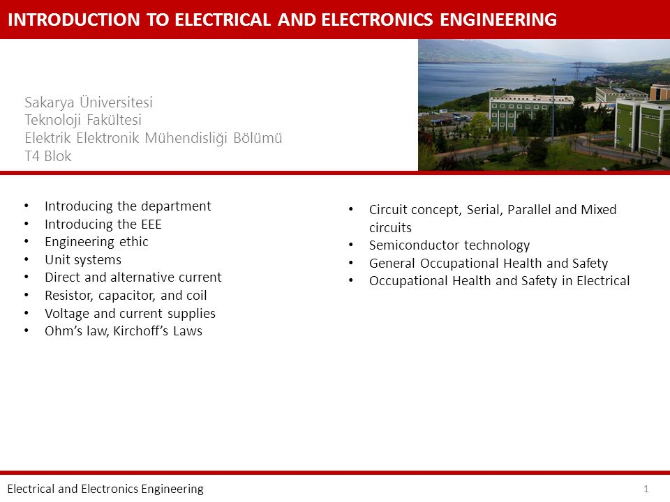 INTRODUCTION TO ELECTRICAL AND ELECTRONICS ENGINEERING Sakarya Üniversitesi Teknoloji Fakültesi Elektrik Elektronik Mühendisliği Bölümü T4 Blok Electrical and Electronics Engineering Introducing the department Introducing the EEE Engineering ethic Unit systems Direct and alternative current Resistor, capacitor, and coil Voltage and current supplies Ohm's law, Kirchoff's Laws Circuit concept, Serial, Parallel and Mixed circuits Semiconductor technology General Occupational Health and Safety Occupational Health and Safety in Electrical 1