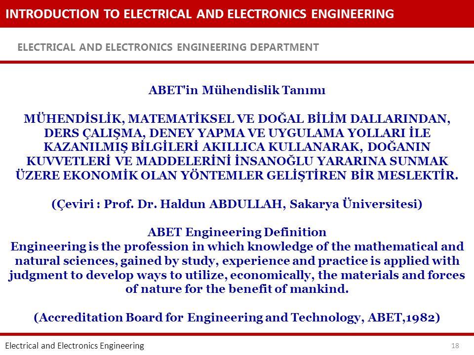 INTRODUCTION TO ELECTRICAL AND ELECTRONICS ENGINEERING ELECTRICAL AND ELECTRONICS ENGINEERING DEPARTMENT 18 ABET in Mühendislik Tanımı MÜHENDİSLİK, MATEMATİKSEL VE DOĞAL BİLİM DALLARINDAN, DERS ÇALIŞMA, DENEY YAPMA VE UYGULAMA YOLLARI İLE KAZANILMIŞ BİLGİLERİ AKILLICA KULLANARAK, DOĞANIN KUVVETLERİ VE MADDELERİNİ İNSANOĞLU YARARINA SUNMAK ÜZERE EKONOMİK OLAN YÖNTEMLER GELİŞTİREN BİR MESLEKTİR.