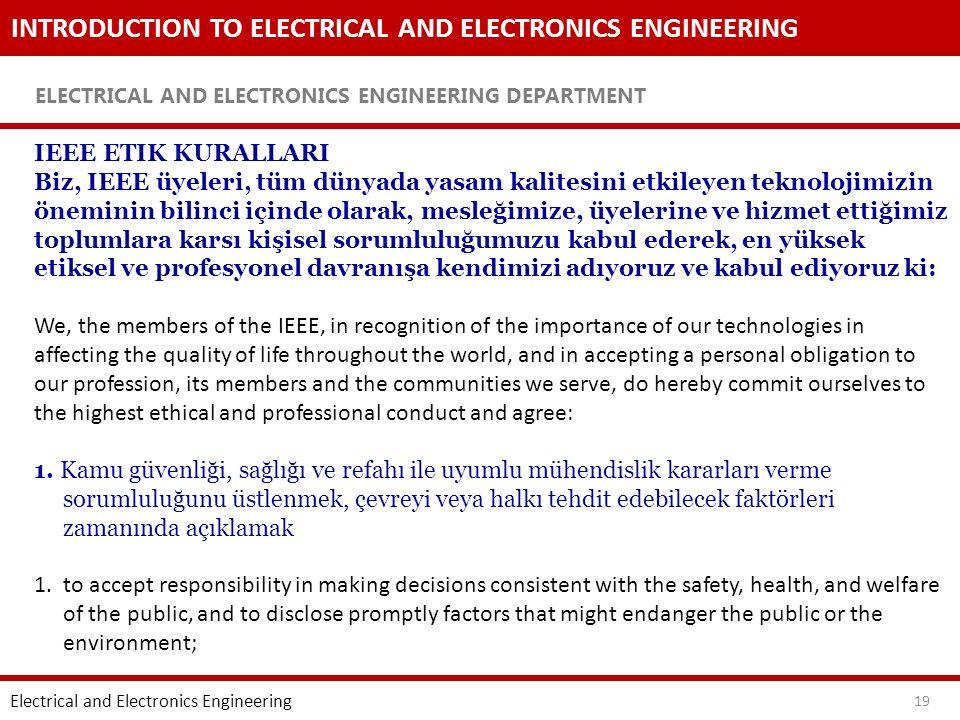 INTRODUCTION TO ELECTRICAL AND ELECTRONICS ENGINEERING ELECTRICAL AND ELECTRONICS ENGINEERING DEPARTMENT 19 IEEE ETIK KURALLARI Biz, IEEE üyeleri, tüm dünyada yasam kalitesini etkileyen teknolojimizin öneminin bilinci içinde olarak, mesleğimize, üyelerine ve hizmet ettiğimiz toplumlara karsı kişisel sorumluluğumuzu kabul ederek, en yüksek etiksel ve profesyonel davranışa kendimizi adıyoruz ve kabul ediyoruz ki: We, the members of the IEEE, in recognition of the importance of our technologies in affecting the quality of life throughout the world, and in accepting a personal obligation to our profession, its members and the communities we serve, do hereby commit ourselves to the highest ethical and professional conduct and agree: 1.