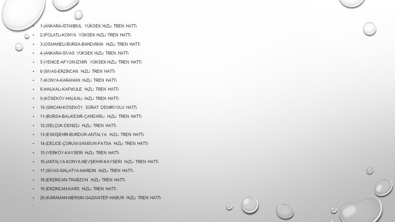 1-)ANKARA-İSTANBUL YÜKSEK HıZLı TREN HATTı 2-)POLATLı-KONYA YÜKSEK HıZLı TREN HATTı 3-)OSMANELI-BURSA-BANDıRMA HıZLı TREN HATTı 4-)ANKARA-SIVAS YÜKSEK HıZLı TREN HATTı 5-)YENICE-AFYON-İZMIR YÜKSEK HıZLı TREN HATTı 6-)SIVAS-ERZINCAN HıZLı TREN HATTı 7-)KONYA-KARAMAN HıZLı TREN HATTı 8-)HALKALı-KAPıKULE HıZLı TREN HATTı 9-)KÖSEKÖY-HALKALı HıZLı TREN HATTı 10-)SINCAN-KÖSEKÖY SÜRAT DEMIRYOLU HATTı 11-)BURSA-BALıKESIR-ÇANDARLı HıZLı TREN HATTı 12-)SELÇUK-DENIZLI HıZLı TREN HATTı 13-)ESKIŞEHIR-BURDUR-ANTALYA HıZLı TREN HATTı 14-)DELICE-ÇORUM-SAMSUN-FATSA HıZLı TREN HATTı 15-)YERKÖY-KAYSERI HıZLı TREN HATTı 16-)ANTALYA-KONYA-NEVŞEHIR-KAYSERI HıZLı TREN HATTı 17-)SIVAS-MALATYA-MARDIN HıZLı TREN HATTı 18-)ERZINCAN-TRABZON HıZLı TREN HATTı 19-)ERZINCAN-KARS HıZLı TREN HATTı 20-)KARAMAN-MERSIN-GAZIANTEP-HABUR HıZLı TREN HATTı